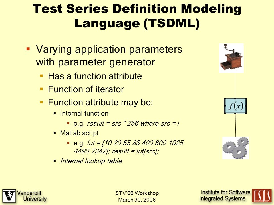 STV 06 Workshop March 30, 2006 Test Series Definition Modeling Language (TSDML) Varying application parameters with parameter generator Has a function attribute Function of iterator Function attribute may be: Internal function e.g.