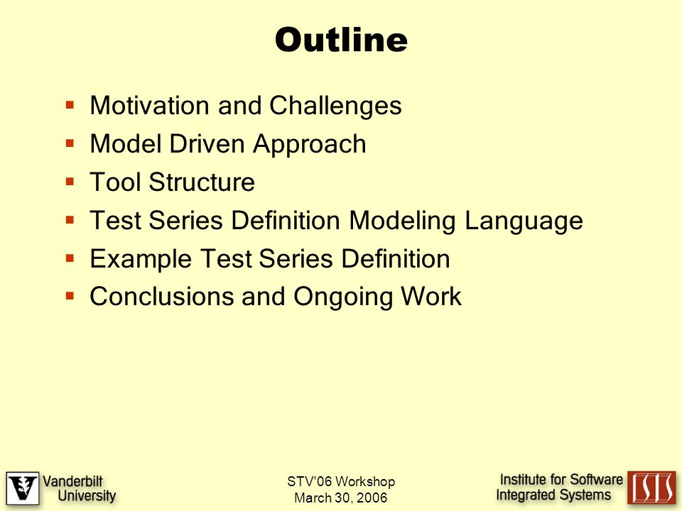 STV 06 Workshop March 30, 2006 Outline Motivation and Challenges Model Driven Approach Tool Structure Test Series Definition Modeling Language Example Test Series Definition Conclusions and Ongoing Work
