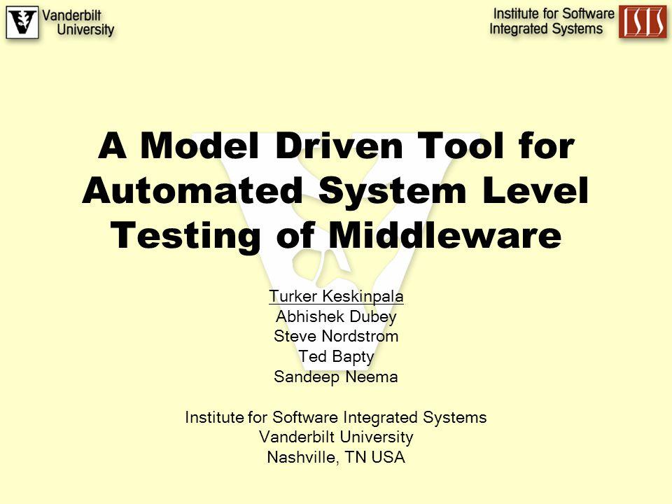 A Model Driven Tool for Automated System Level Testing of Middleware Turker Keskinpala Abhishek Dubey Steve Nordstrom Ted Bapty Sandeep Neema Institute for Software Integrated Systems Vanderbilt University Nashville, TN USA