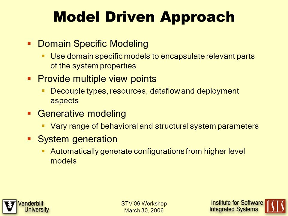STV 06 Workshop March 30, 2006 Model Driven Approach Domain Specific Modeling Use domain specific models to encapsulate relevant parts of the system properties Provide multiple view points Decouple types, resources, dataflow and deployment aspects Generative modeling Vary range of behavioral and structural system parameters System generation Automatically generate configurations from higher level models