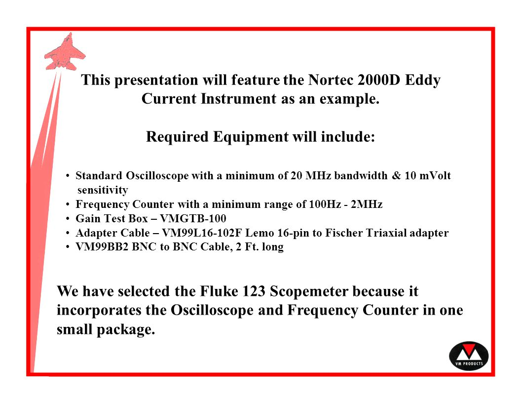 This presentation will feature the Nortec 2000D Eddy Current Instrument as an example. Required Equipment will include: We have selected the Fluke 123
