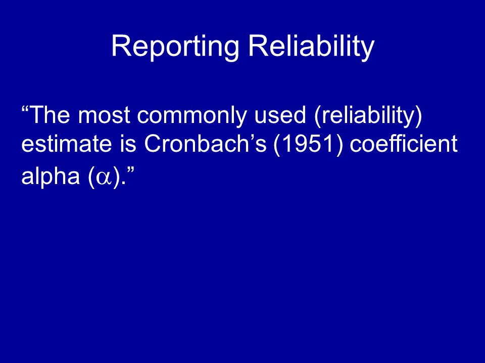 Reporting Reliability The most commonly used (reliability) estimate is Cronbachs (1951) coefficient alpha ( ).