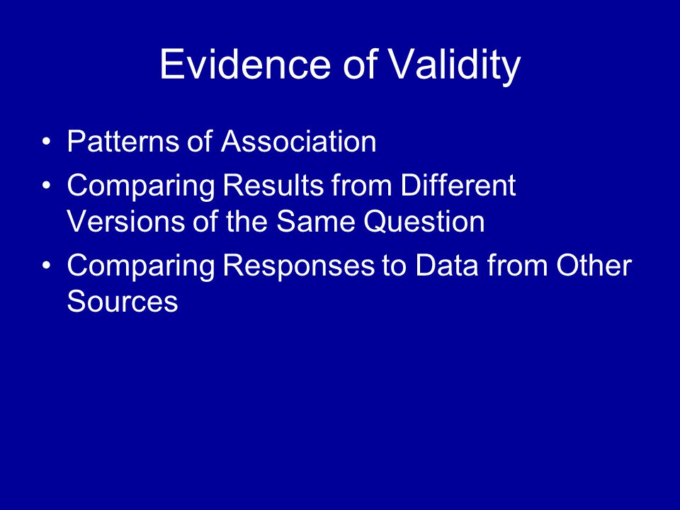 Evidence of Validity Patterns of Association Comparing Results from Different Versions of the Same Question Comparing Responses to Data from Other Sources