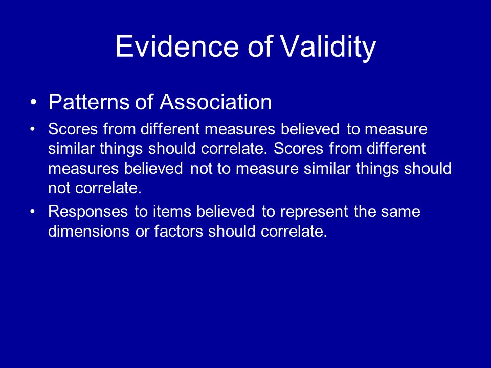 Patterns of Association Scores from different measures believed to measure similar things should correlate.