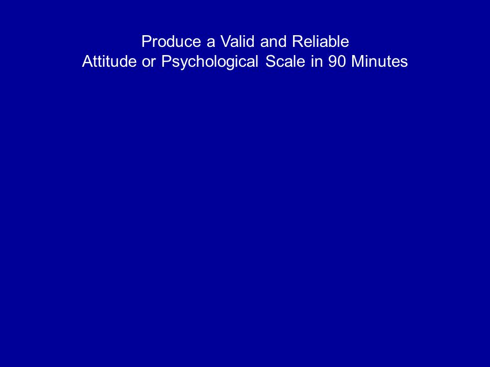 Produce a Valid and Reliable Attitude or Psychological Scale in 90 Minutes