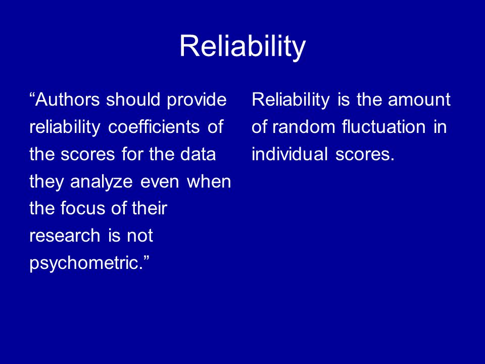 Reporting Reliability Reporting reliability coefficients for ones own data is the exception rather than the norm...Too few reliability estimates for analyzed data both journals…andReporting reliability coefficients for ones own data is the exception rather than the norm...Too few reliability estimates for analyzed data are provided in both journals…and doctoral dissertations.