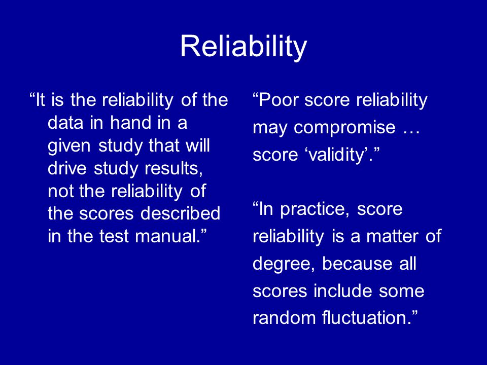 Reliability It is the reliability of the data in hand in a given study that will drive study results, not the reliability of the scores described in the test manual.