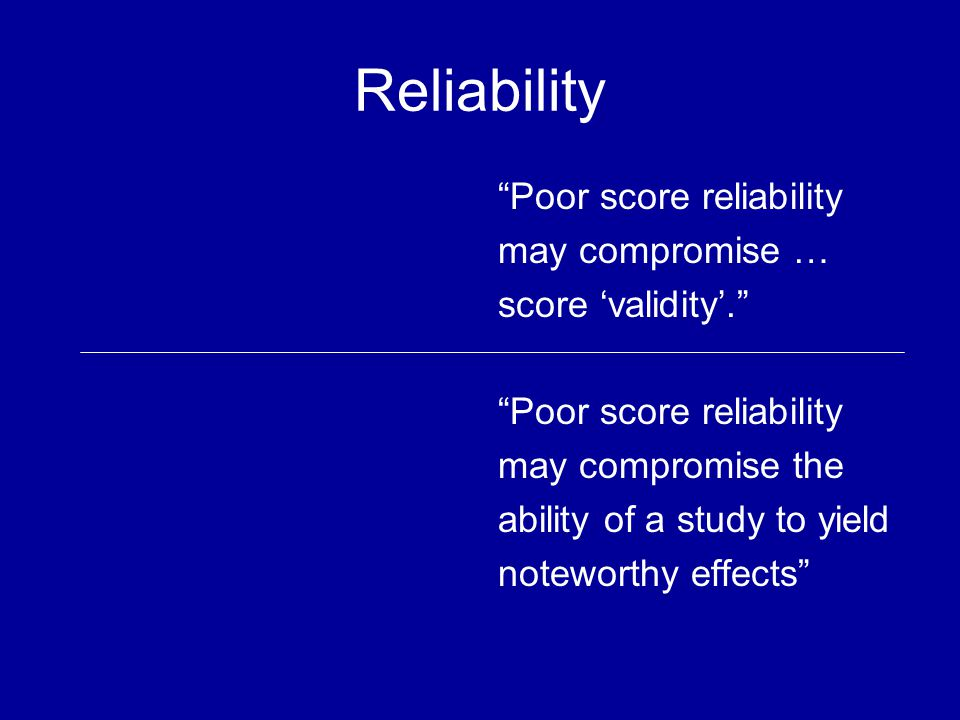 Reliability Poor score reliability may compromise … score validity.