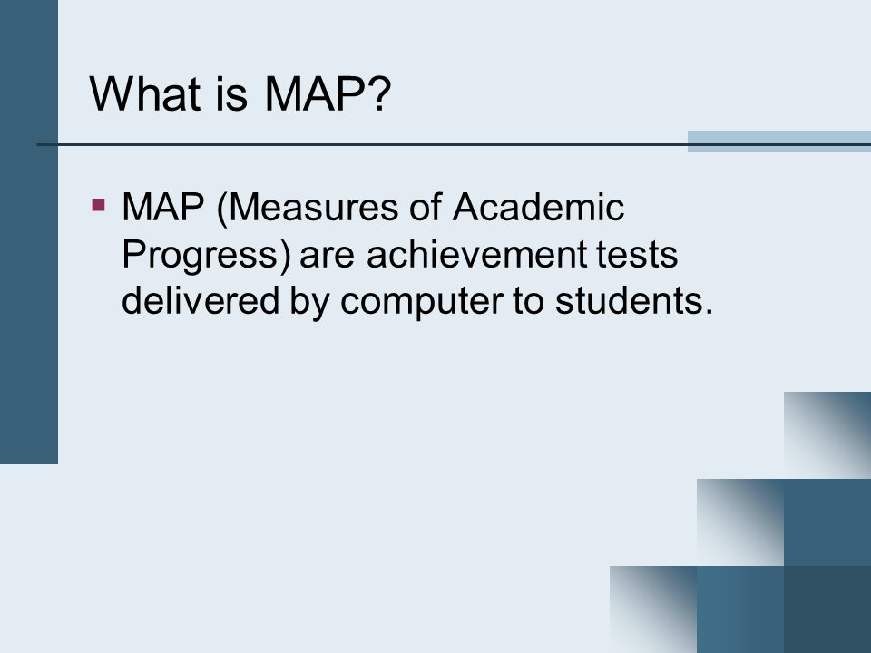 What is MAP? MAP (Measures of Academic Progress) are achievement tests delivered by computer to students.