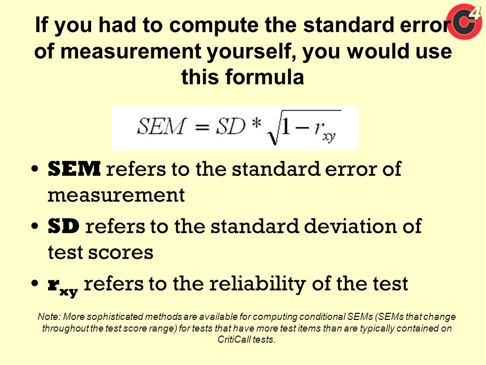 If you had to compute the standard error of measurement yourself, you would use this formula SEM refers to the standard error of measurement SD refers