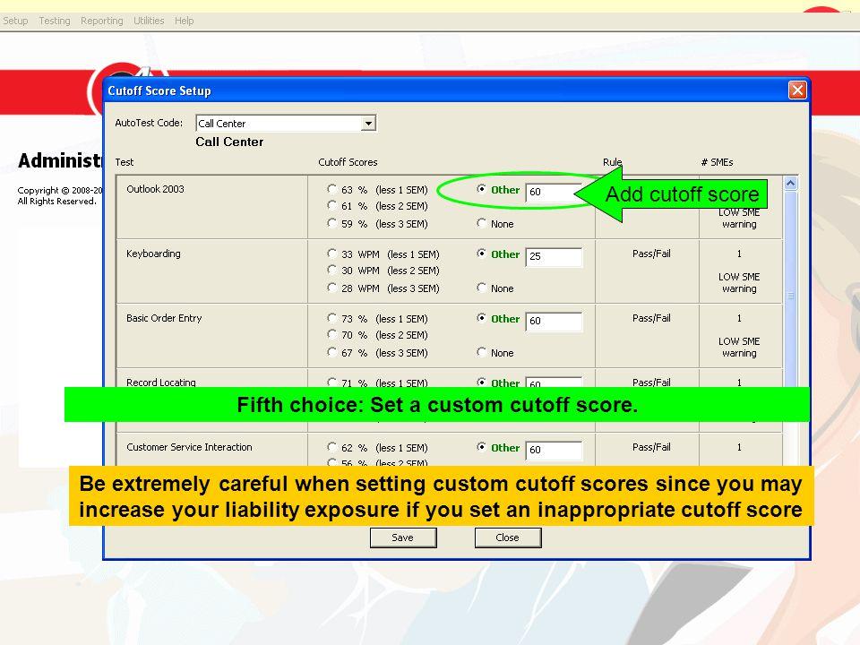 Add cutoff score Fifth choice: Set a custom cutoff score. Be extremely careful when setting custom cutoff scores since you may increase your liability