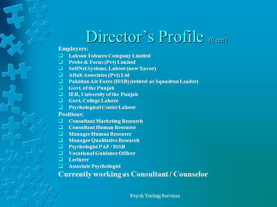 Psych Testing Services Directors Profile (Cont) Employers: Lakson Tobacco Company Limited Probe & Focus (Pvt) Limited SoftNet Systems, Lahore (now Xavor) Aftab Associates (Pvt) Ltd Pakistan Air Force (ISSB) (retired as Squadron Leader) Govt.
