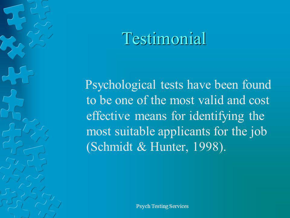 Psych Testing Services Testimonial Psychological tests have been found to be one of the most valid and cost effective means for identifying the most suitable applicants for the job (Schmidt & Hunter, 1998).
