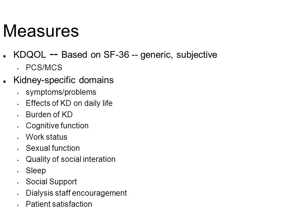 Measures l KDQOL -- Based on SF-36 -- generic, subjective PCS/MCS l Kidney-specific domains symptoms/problems Effects of KD on daily life Burden of KD