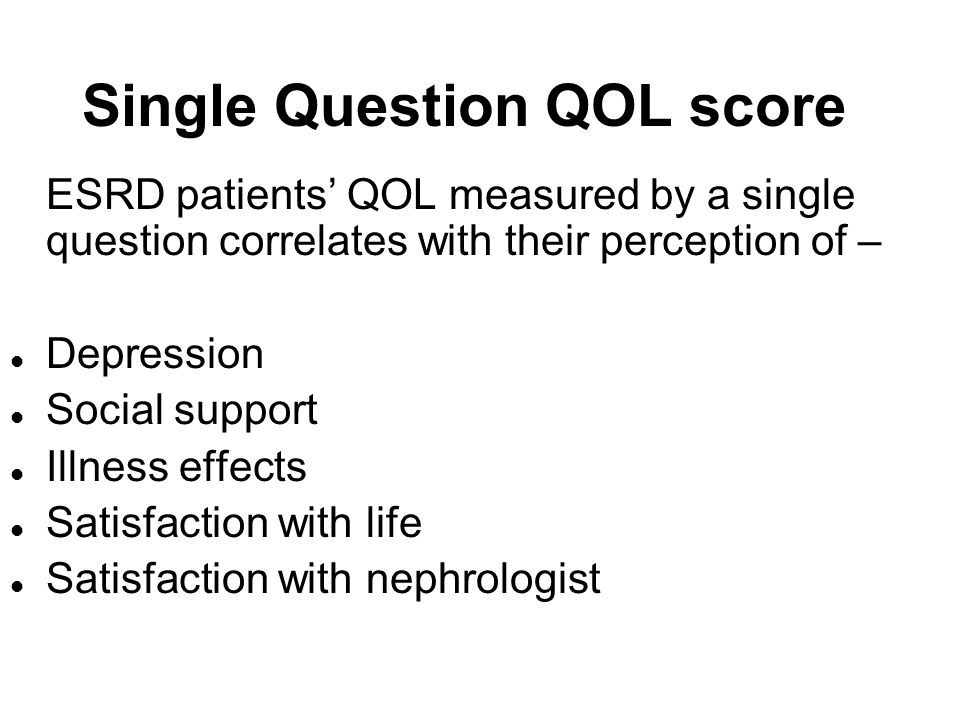 Single Question QOL score ESRD patients QOL measured by a single question correlates with their perception of – l Depression l Social support l Illnes