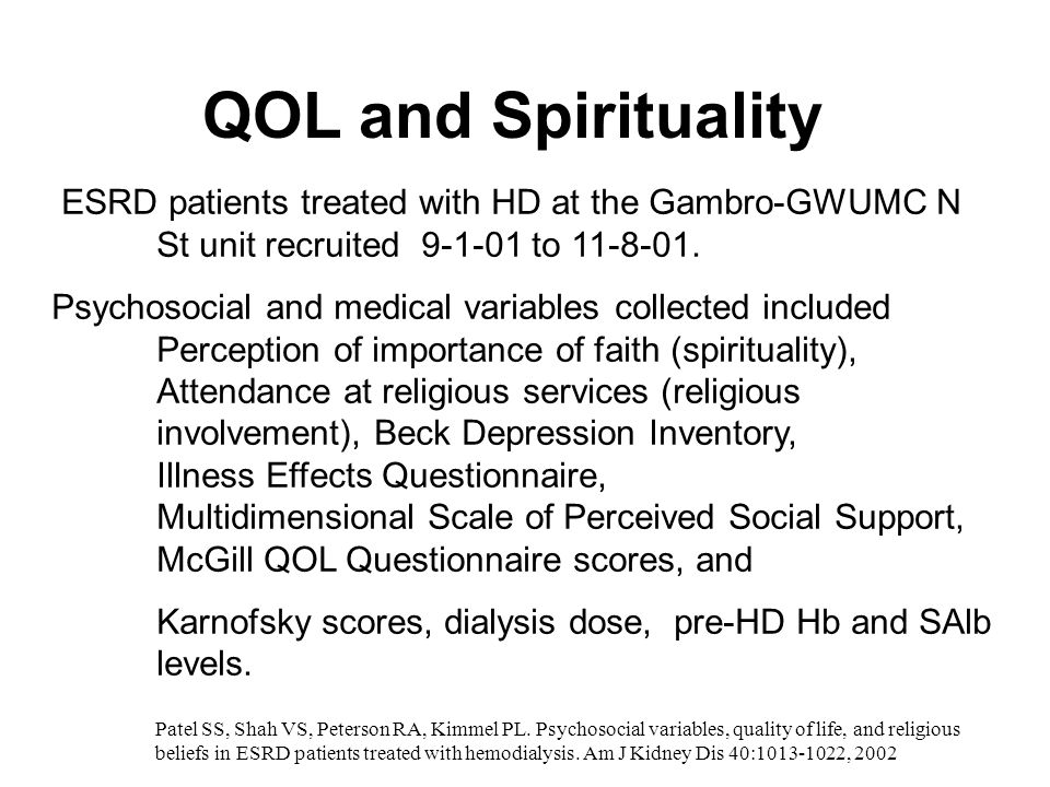 QOL and Spirituality ESRD patients treated with HD at the Gambro-GWUMC N St unit recruited 9-1-01 to 11-8-01. Psychosocial and medical variables colle