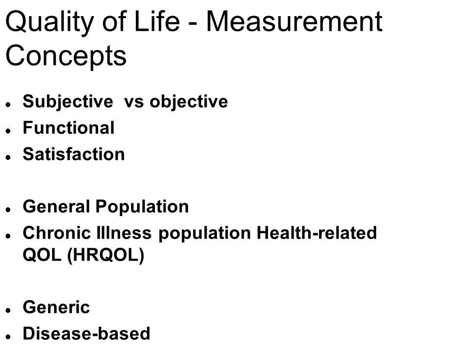 Quality of Life - Measurement Concepts l Subjective vs objective l Functional l Satisfaction l General Population l Chronic Illness population Health-