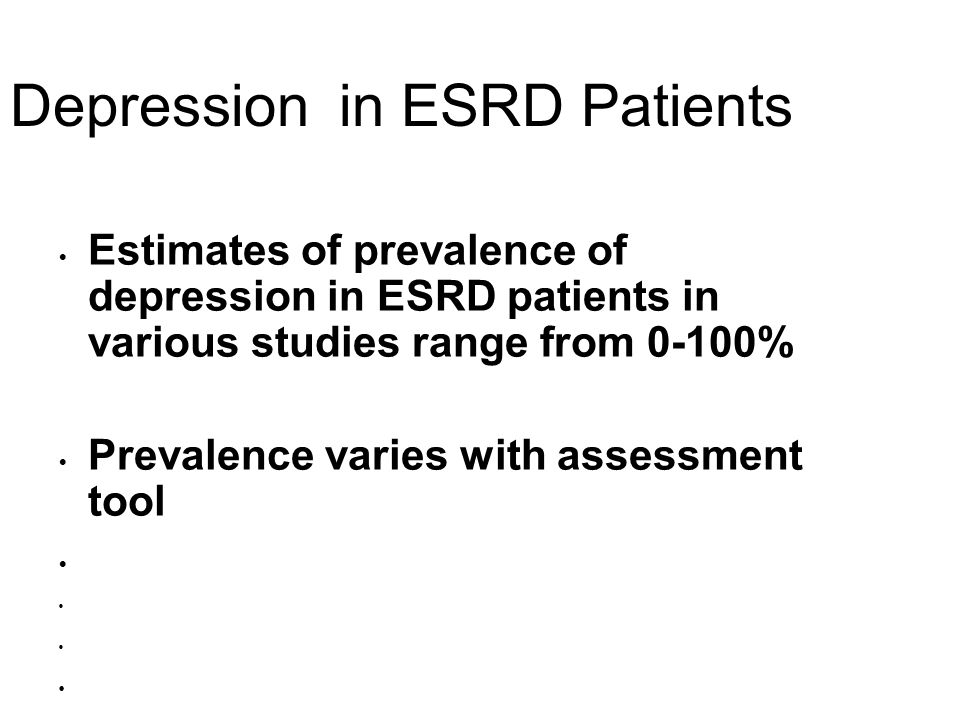 Depression in ESRD Patients Estimates of prevalence of depression in ESRD patients in various studies range from 0-100% Prevalence varies with assessm