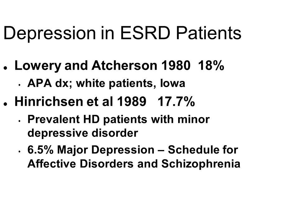 Depression in ESRD Patients l Lowery and Atcherson 1980 18% APA dx; white patients, Iowa l Hinrichsen et al 1989 17.7% Prevalent HD patients with mino