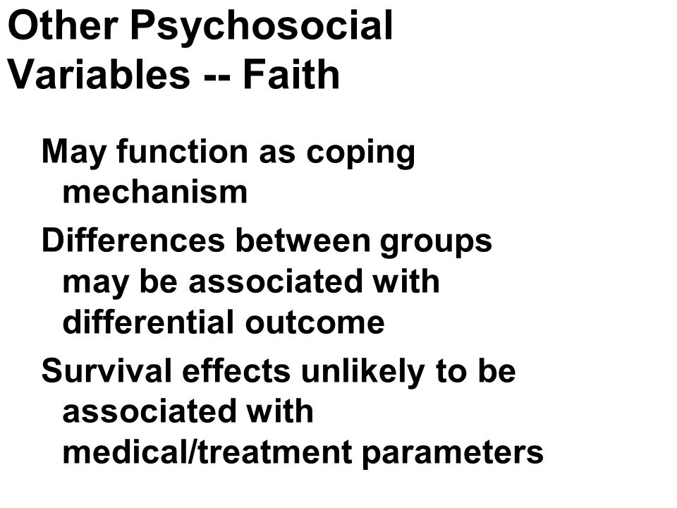 Other Psychosocial Variables -- Faith May function as coping mechanism Differences between groups may be associated with differential outcome Survival