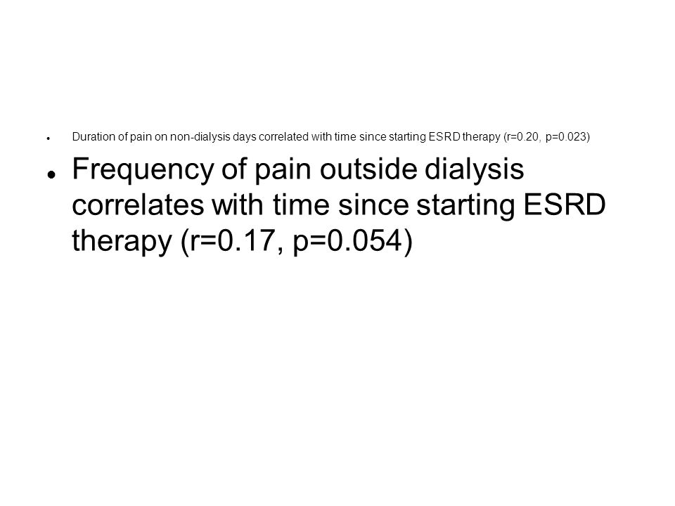 l Duration of pain on non-dialysis days correlated with time since starting ESRD therapy (r=0.20, p=0.023) l Frequency of pain outside dialysis correl