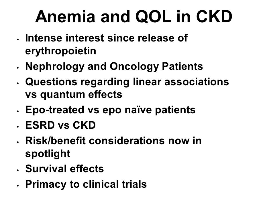 Anemia and QOL in CKD Intense interest since release of erythropoietin Nephrology and Oncology Patients Questions regarding linear associations vs qua
