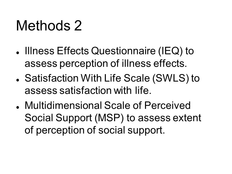 Methods 2 l Illness Effects Questionnaire (IEQ) to assess perception of illness effects. l Satisfaction With Life Scale (SWLS) to assess satisfaction