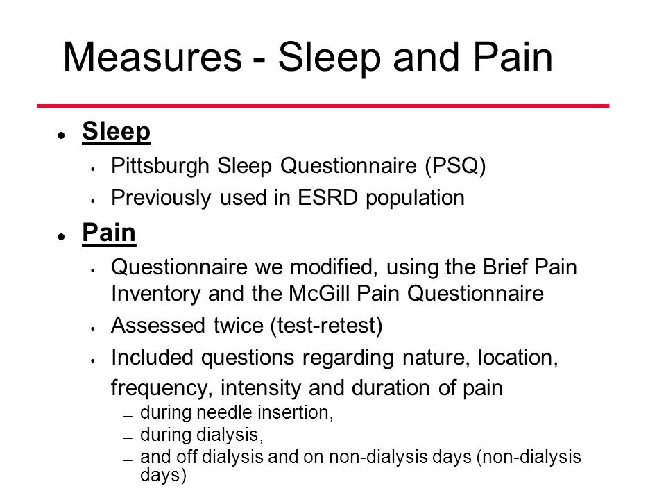 Measures - Sleep and Pain l Sleep Pittsburgh Sleep Questionnaire (PSQ) Previously used in ESRD population l Pain Questionnaire we modified, using the