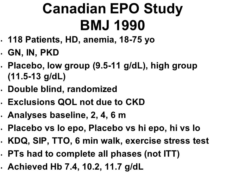 Canadian EPO Study BMJ 1990 118 Patients, HD, anemia, 18-75 yo GN, IN, PKD Placebo, low group (9.5-11 g/dL), high group (11.5-13 g/dL) Double blind, r
