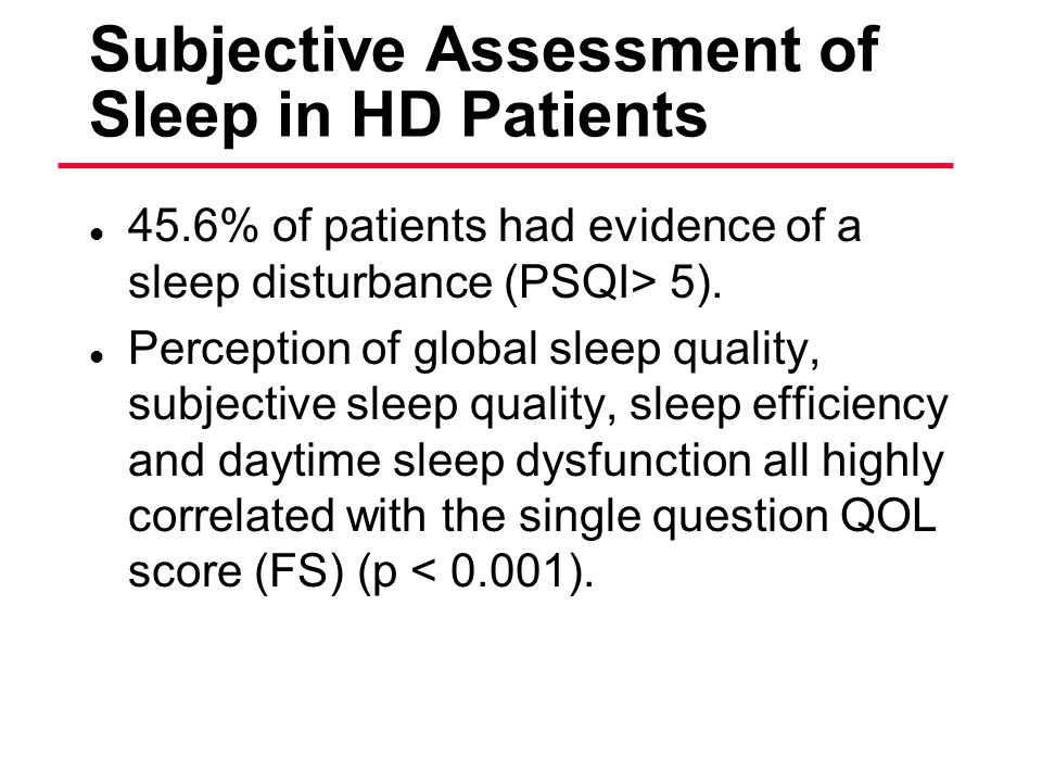 Subjective Assessment of Sleep in HD Patients l 45.6% of patients had evidence of a sleep disturbance (PSQI> 5). l Perception of global sleep quality,