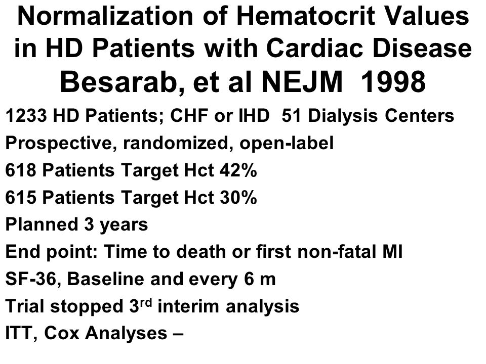 Normalization of Hematocrit Values in HD Patients with Cardiac Disease Besarab, et al NEJM 1998 1233 HD Patients; CHF or IHD 51 Dialysis Centers Prosp