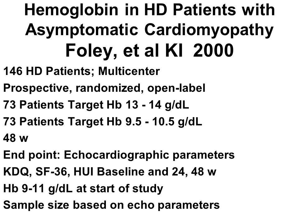 Hemoglobin in HD Patients with Asymptomatic Cardiomyopathy Foley, et al KI 2000 146 HD Patients; Multicenter Prospective, randomized, open-label 73 Pa