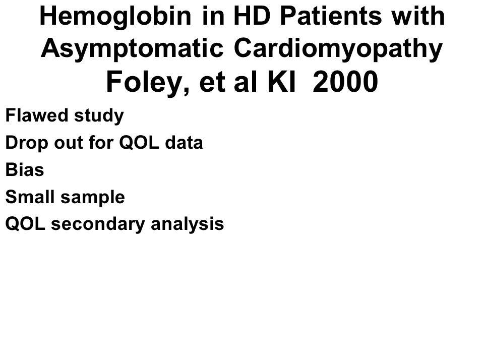 Hemoglobin in HD Patients with Asymptomatic Cardiomyopathy Foley, et al KI 2000 Flawed study Drop out for QOL data Bias Small sample QOL secondary ana