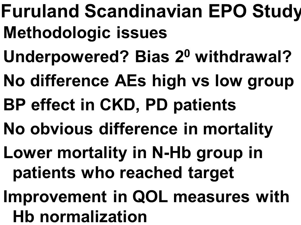 Furuland Scandinavian EPO Study Methodologic issues Underpowered? Bias 2 0 withdrawal? No difference AEs high vs low group BP effect in CKD, PD patien