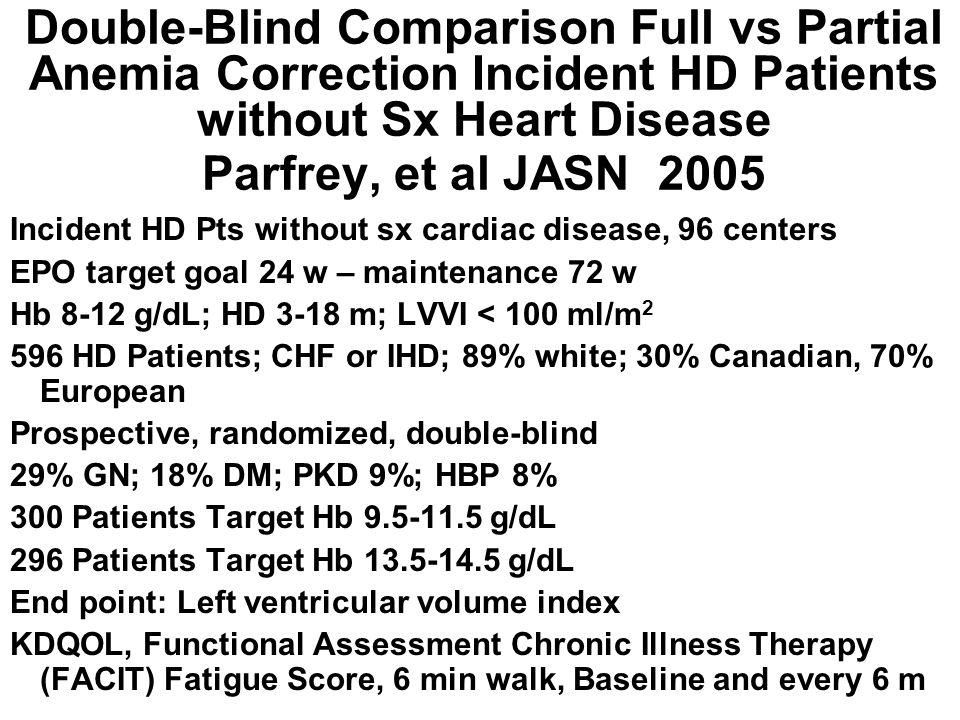 Double-Blind Comparison Full vs Partial Anemia Correction Incident HD Patients without Sx Heart Disease Parfrey, et al JASN 2005 Incident HD Pts witho