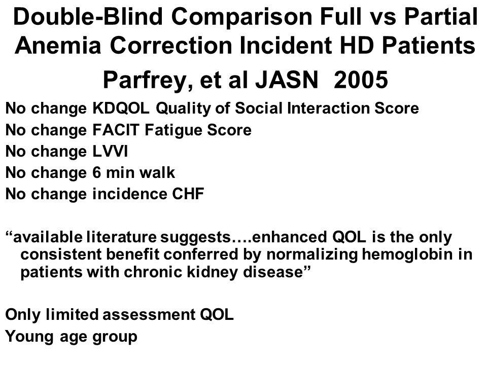 Double-Blind Comparison Full vs Partial Anemia Correction Incident HD Patients Parfrey, et al JASN 2005 No change KDQOL Quality of Social Interaction