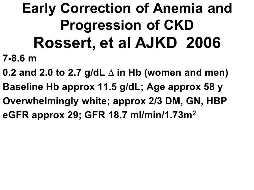 Early Correction of Anemia and Progression of CKD Rossert, et al AJKD 2006 7-8.6 m 0.2 and 2.0 to 2.7 g/dL in Hb (women and men) Baseline Hb approx 11