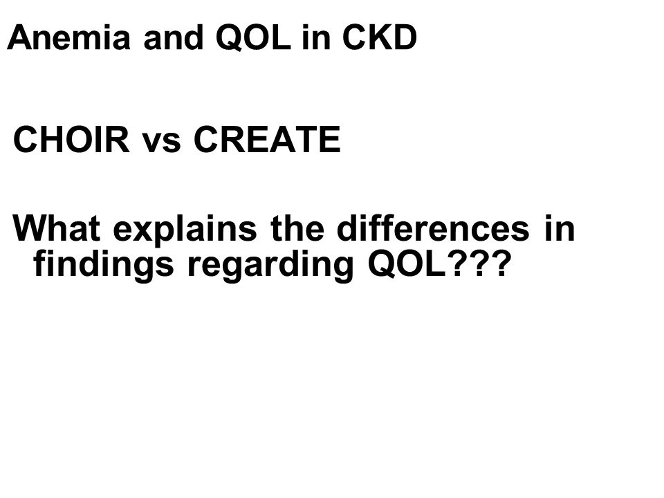 Anemia and QOL in CKD CHOIR vs CREATE What explains the differences in findings regarding QOL???