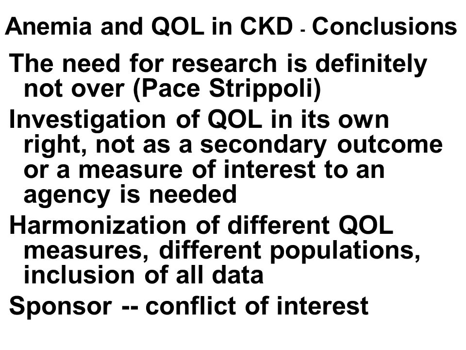 Anemia and QOL in CKD - Conclusions The need for research is definitely not over (Pace Strippoli) Investigation of QOL in its own right, not as a seco