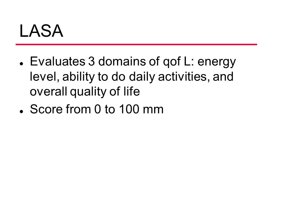 LASA l Evaluates 3 domains of qof L: energy level, ability to do daily activities, and overall quality of life l Score from 0 to 100 mm