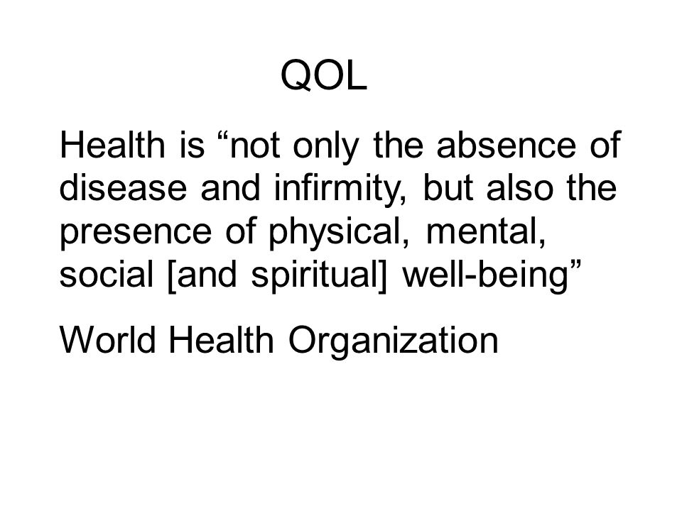 QOL Health is not only the absence of disease and infirmity, but also the presence of physical, mental, social [and spiritual] well-being World Health