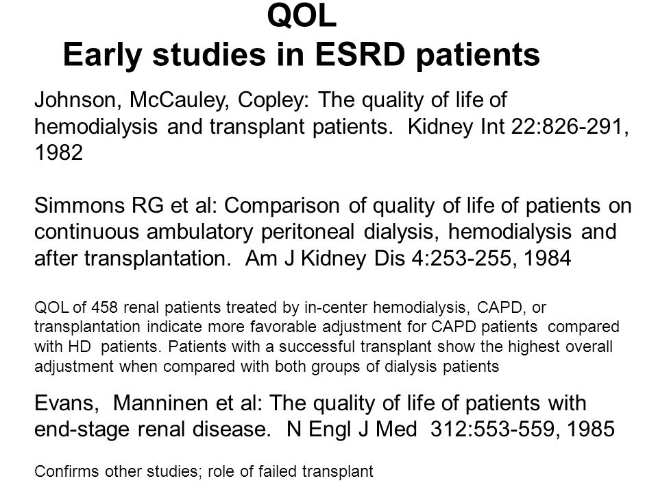 QOL Early studies in ESRD patients Johnson, McCauley, Copley: The quality of life of hemodialysis and transplant patients. Kidney Int 22:826-291, 1982