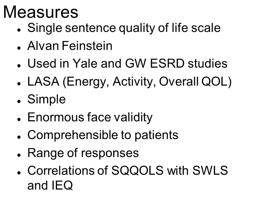 Measures l Single sentence quality of life scale l Alvan Feinstein l Used in Yale and GW ESRD studies l LASA (Energy, Activity, Overall QOL) l Simple