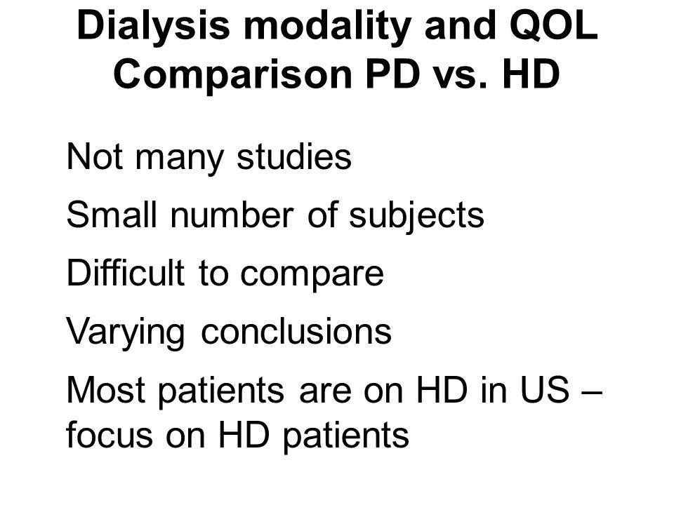 Dialysis modality and QOL Comparison PD vs. HD Not many studies Small number of subjects Difficult to compare Varying conclusions Most patients are on