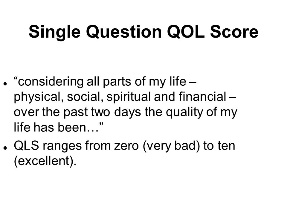 Single Question QOL Score l considering all parts of my life – physical, social, spiritual and financial – over the past two days the quality of my li