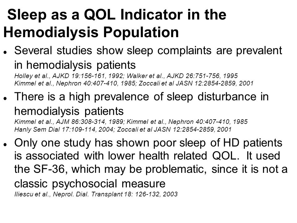 Sleep as a QOL Indicator in the Hemodialysis Population l Several studies show sleep complaints are prevalent in hemodialysis patients Holley et al.,