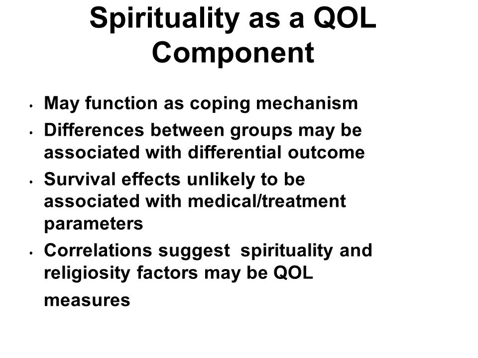 Spirituality as a QOL Component May function as coping mechanism Differences between groups may be associated with differential outcome Survival effec