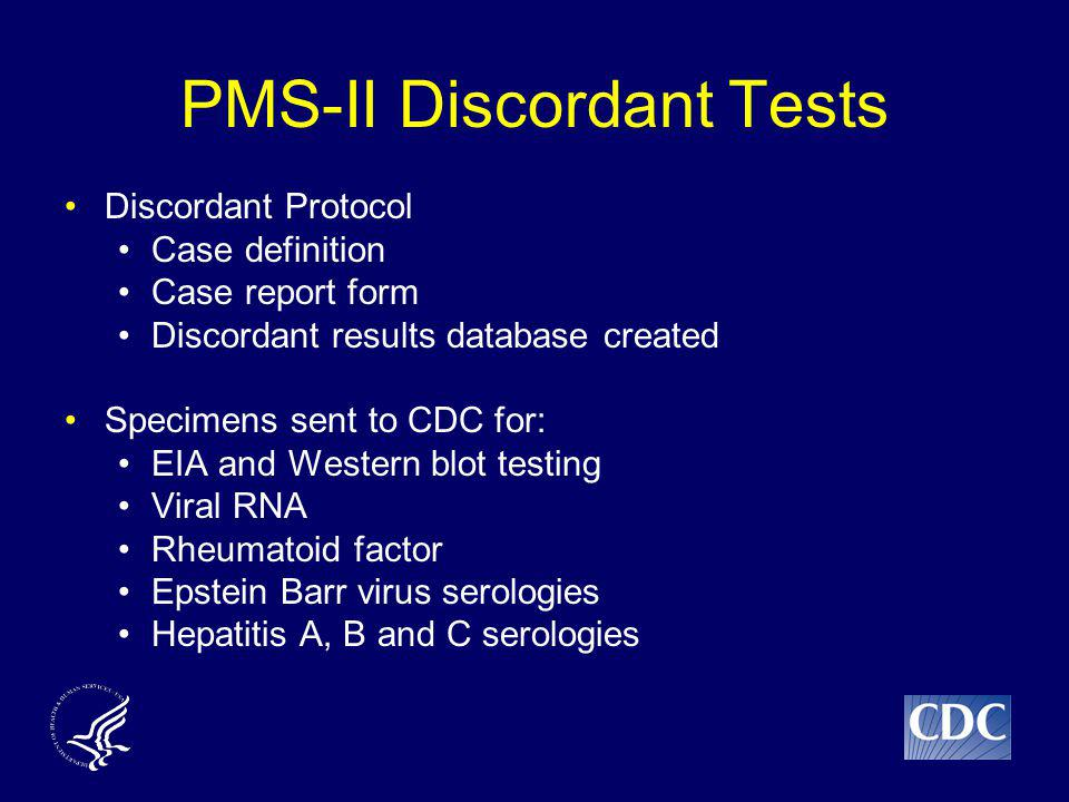 PMS-II Discordant Tests Discordant Protocol Case definition Case report form Discordant results database created Specimens sent to CDC for: EIA and Western blot testing Viral RNA Rheumatoid factor Epstein Barr virus serologies Hepatitis A, B and C serologies