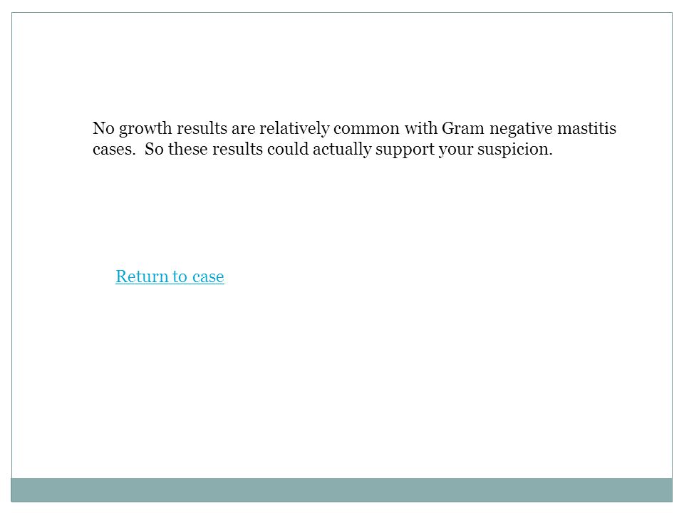 No growth results are relatively common with Gram negative mastitis cases.