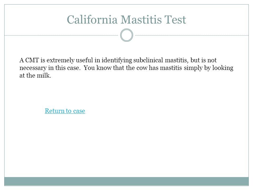 California Mastitis Test A CMT is extremely useful in identifying subclinical mastitis, but is not necessary in this case.
